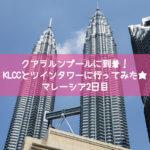 クアラルンプールに到着!KLCCとツインタワーに行きました★マレーシア2日目